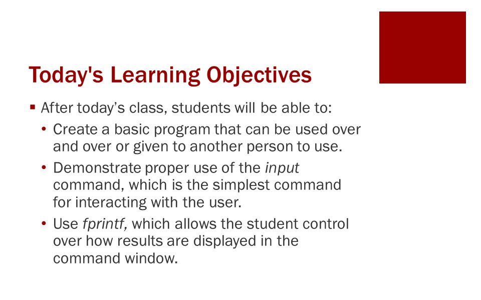 Today s Learning Objectives  After today's class, students will be able to: Create a basic program that can be used over and over or given to another person to use.