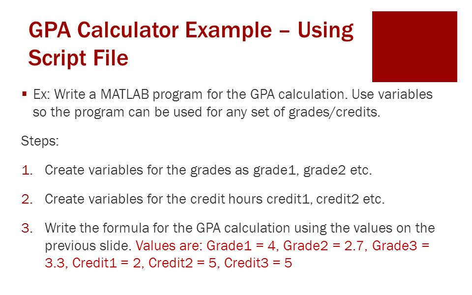 GPA Calculator Example – Using a Script File clear%initialization of variables clc disp('Your Name') disp('Seat Number') %Assign the grades for 3 subjects grade1 = 4.0; grade2 = 2.7; grade3 = 3.3;