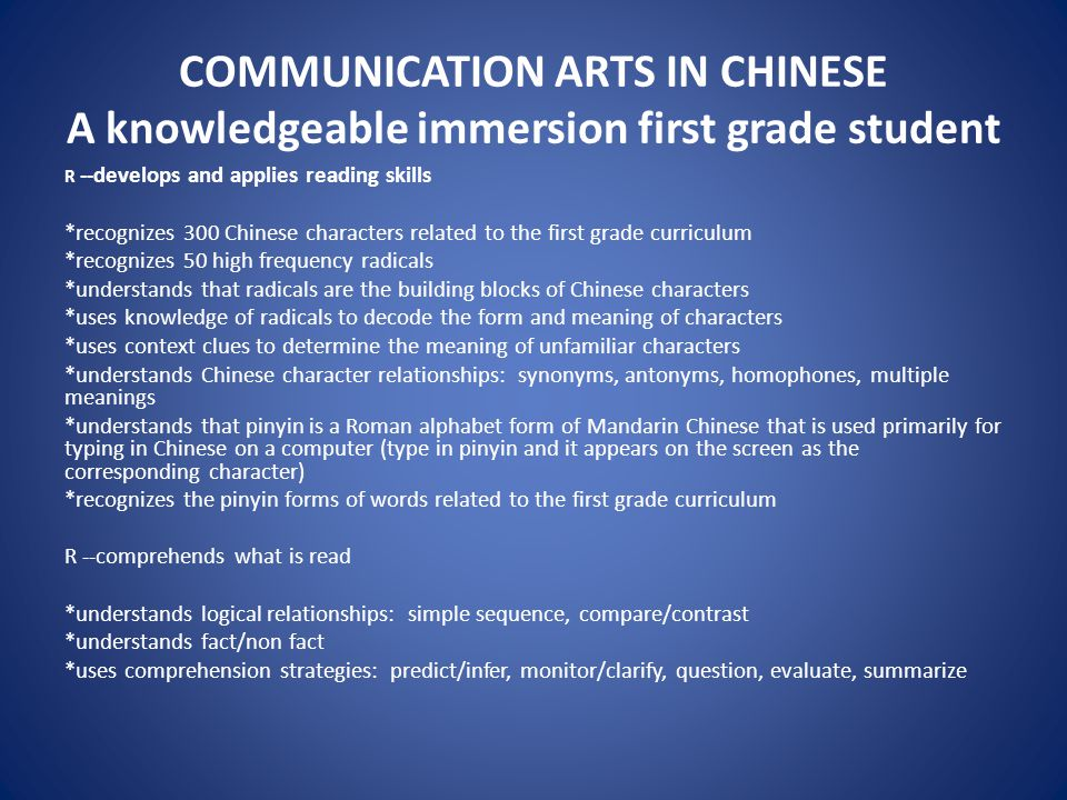 COMMUNICATION ARTS IN CHINESE A knowledgeable immersion first grade student R --develops and applies reading skills *recognizes 300 Chinese characters related to the first grade curriculum *recognizes 50 high frequency radicals *understands that radicals are the building blocks of Chinese characters *uses knowledge of radicals to decode the form and meaning of characters *uses context clues to determine the meaning of unfamiliar characters *understands Chinese character relationships: synonyms, antonyms, homophones, multiple meanings *understands that pinyin is a Roman alphabet form of Mandarin Chinese that is used primarily for typing in Chinese on a computer (type in pinyin and it appears on the screen as the corresponding character) *recognizes the pinyin forms of words related to the first grade curriculum R --comprehends what is read *understands logical relationships: simple sequence, compare/contrast *understands fact/non fact *uses comprehension strategies: predict/infer, monitor/clarify, question, evaluate, summarize
