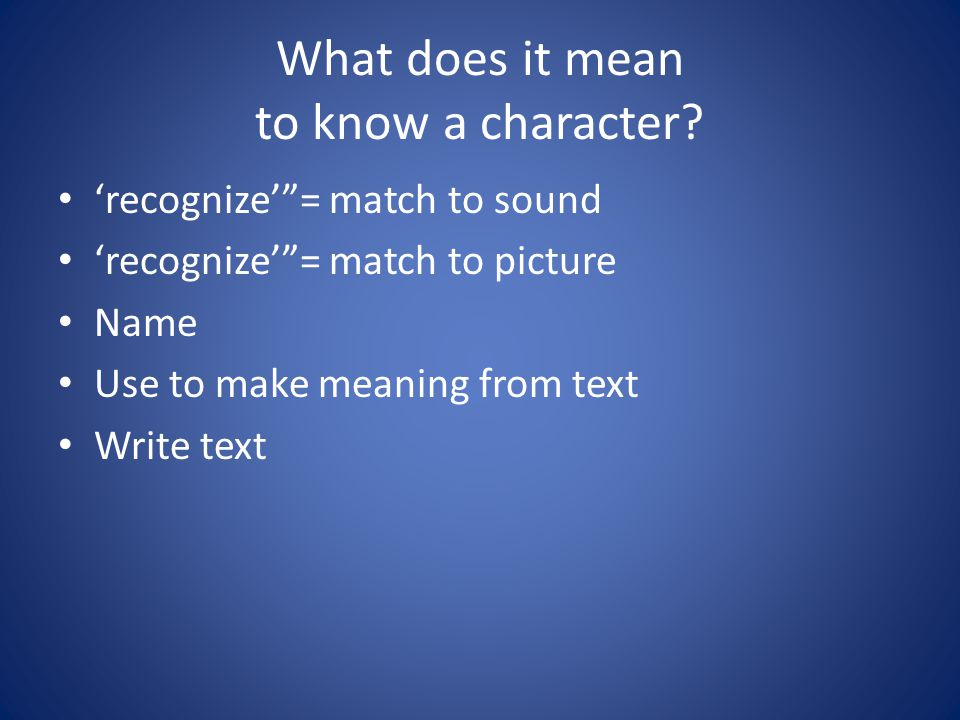 "What does it mean to know a character? 'recognize'""= match to sound 'recognize'""= match to picture Name Use to make meaning from text Write text"