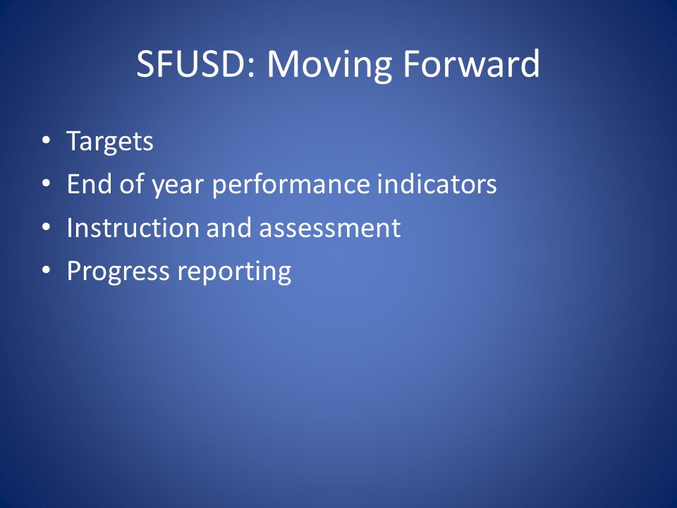 SFUSD: Moving Forward Targets End of year performance indicators Instruction and assessment Progress reporting