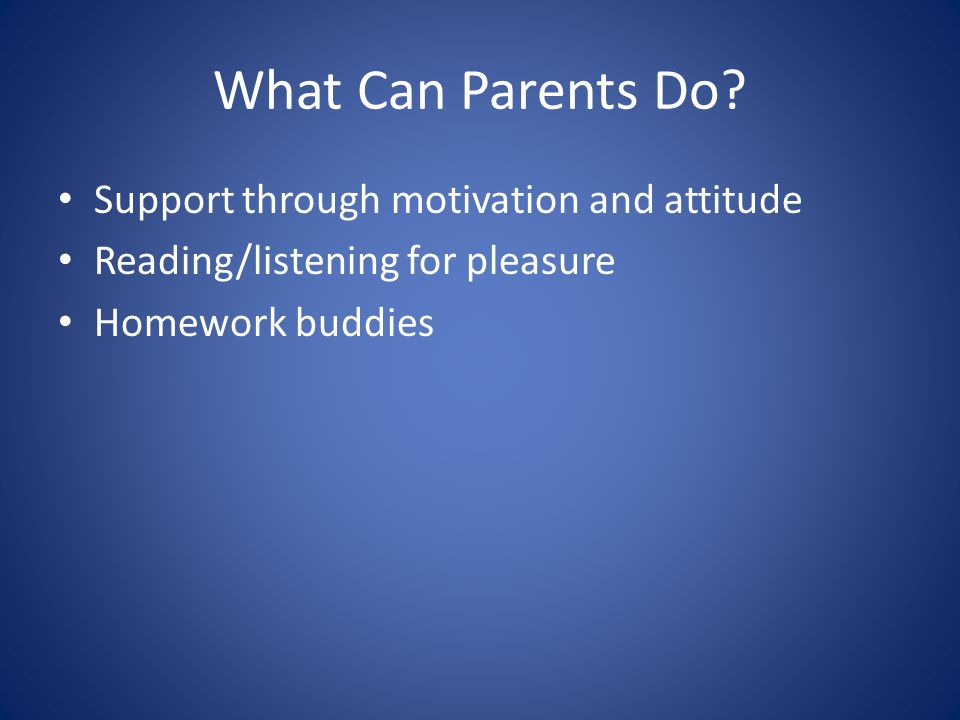 What Can Parents Do? Support through motivation and attitude Reading/listening for pleasure Homework buddies