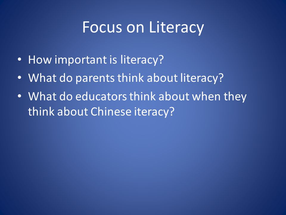 Focus on Literacy How important is literacy? What do parents think about literacy? What do educators think about when they think about Chinese iteracy