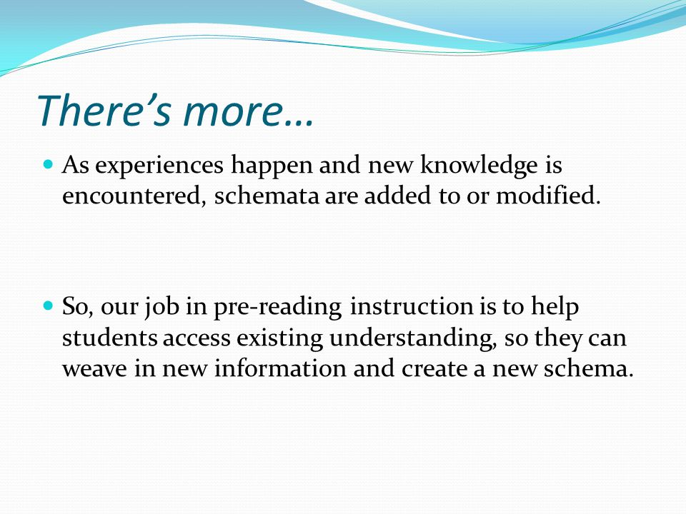 There's more… As experiences happen and new knowledge is encountered, schemata are added to or modified. So, our job in pre-reading instruction is to