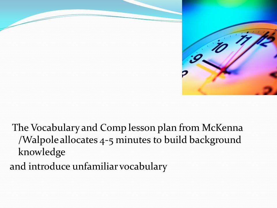 Time spent in pre- reading activities is time well spent… The Vocabulary and Comp lesson plan from McKenna /Walpole allocates 4-5 minutes to build bac