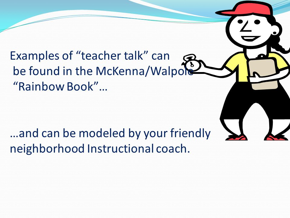 """Examples of """"teacher talk"""" can be found in the McKenna/Walpole """"Rainbow Book""""… …and can be modeled by your friendly neighborhood Instructional coach."""