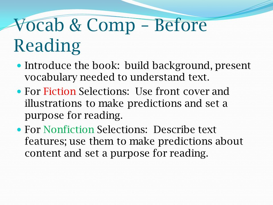 Vocab & Comp – Before Reading Introduce the book: build background, present vocabulary needed to understand text. For Fiction Selections: Use front co