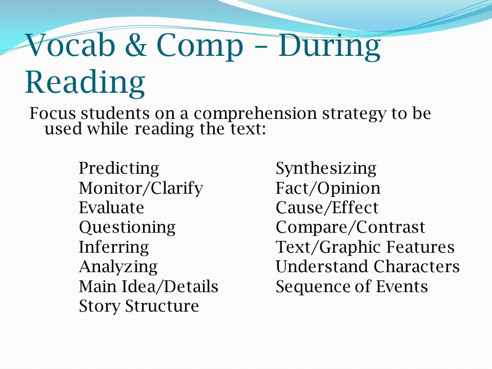 Vocab & Comp – During Reading Focus students on a comprehension strategy to be used while reading the text: Predicting Synthesizing Monitor/ClarifyFac