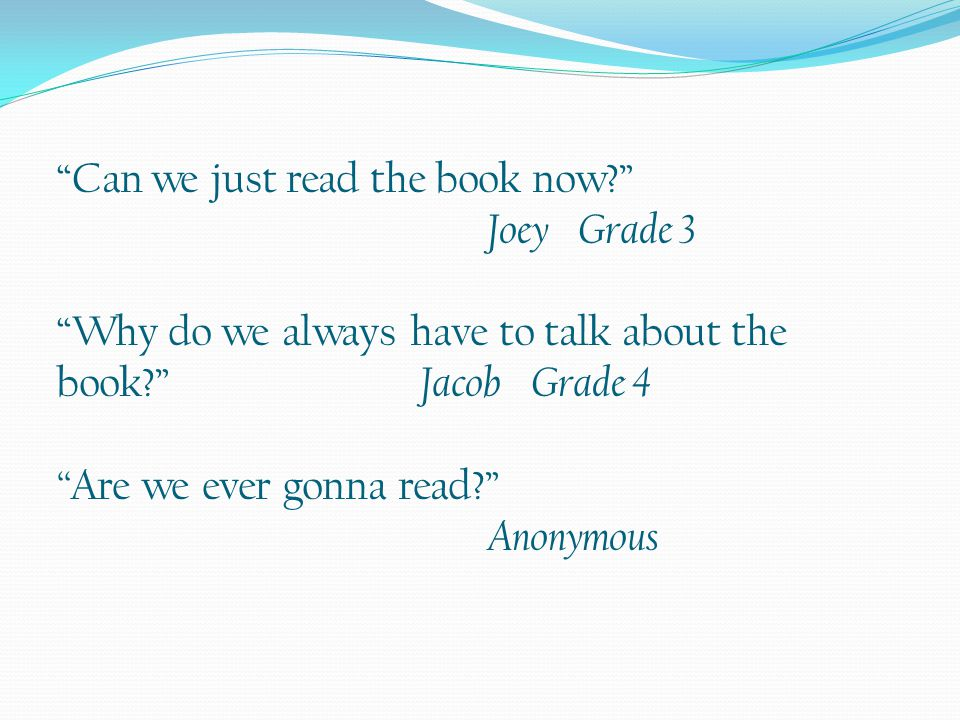 """""""Can we just read the book now?"""" Joey Grade 3 """"Why do we always have to talk about the book?"""" Jacob Grade 4 """" Are we ever gonna read?"""" Anonymous"""