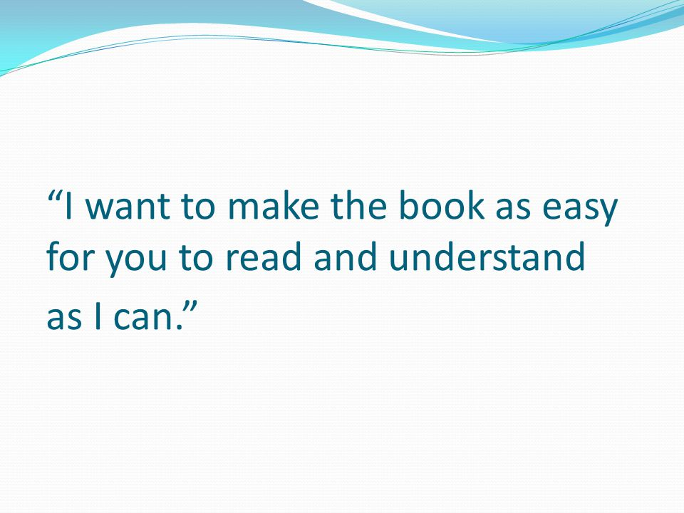 """""""I want to make the book as easy for you to read and understand as I can."""""""