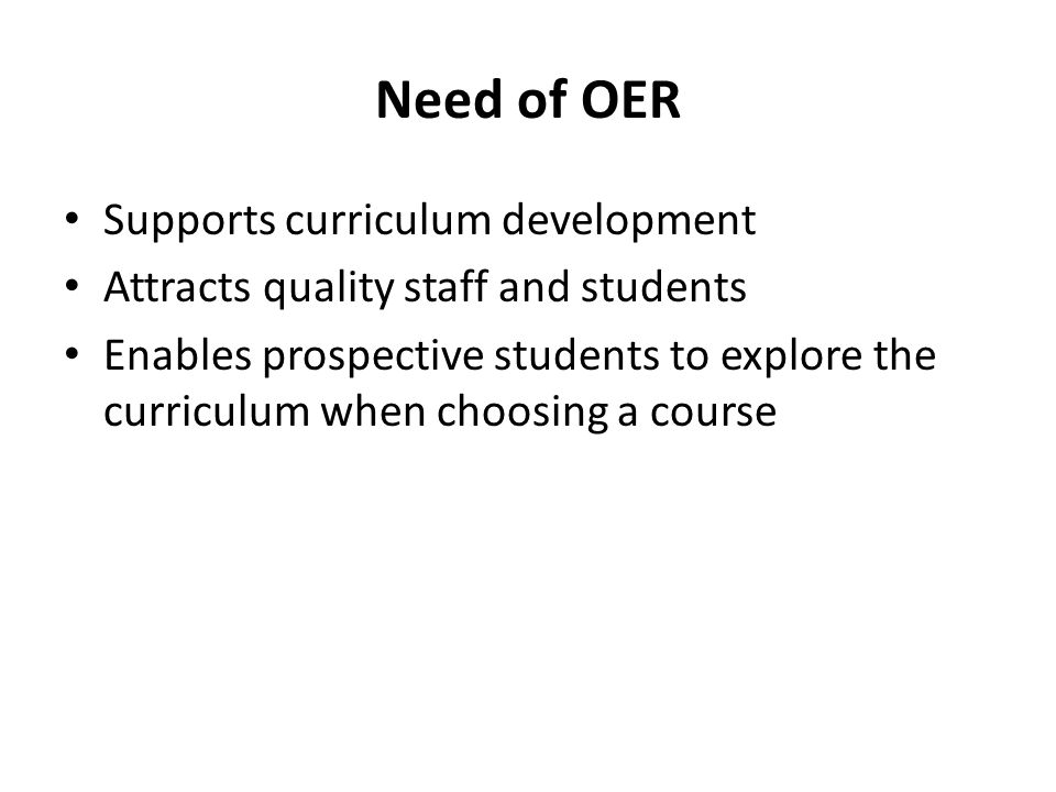 Need of OER Supports curriculum development Attracts quality staff and students Enables prospective students to explore the curriculum when choosing a course