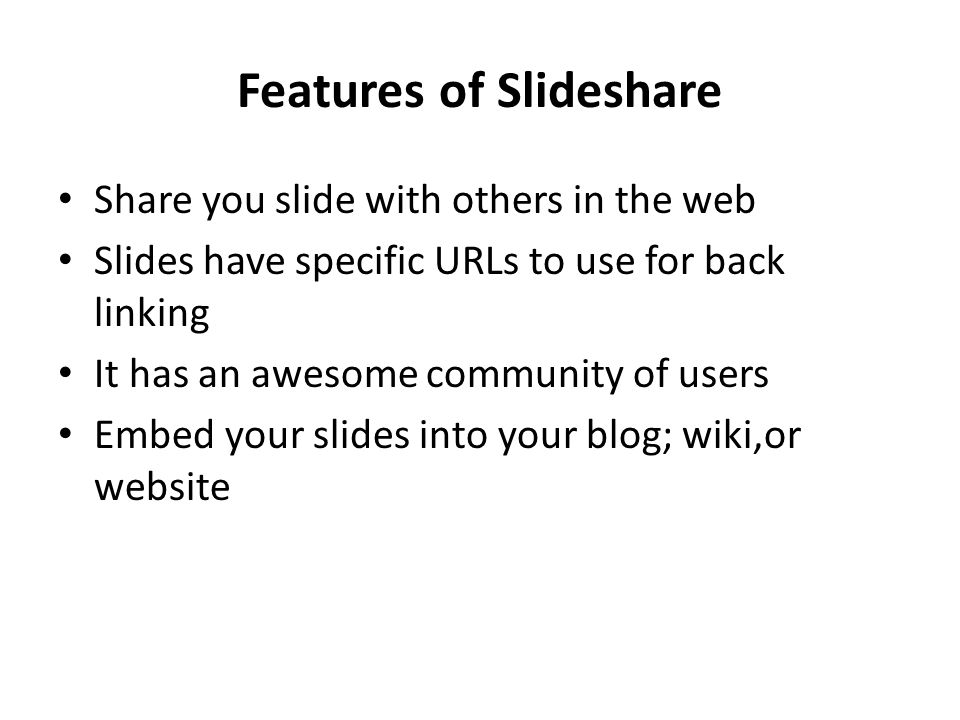 Features of Slideshare Share you slide with others in the web Slides have specific URLs to use for back linking It has an awesome community of users Embed your slides into your blog; wiki,or website