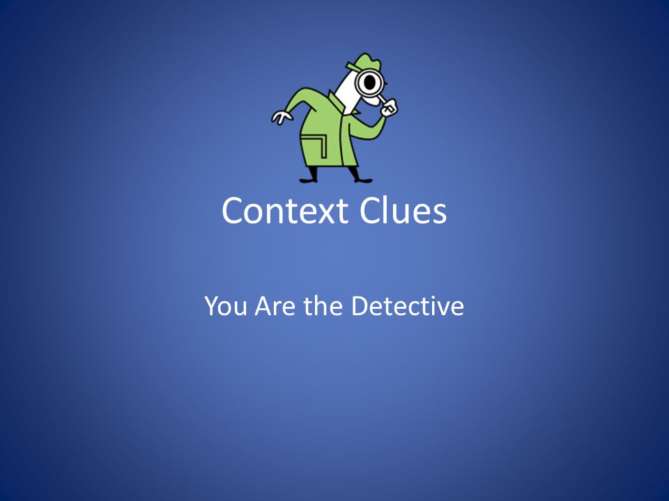 Context Clues You Are the Detective