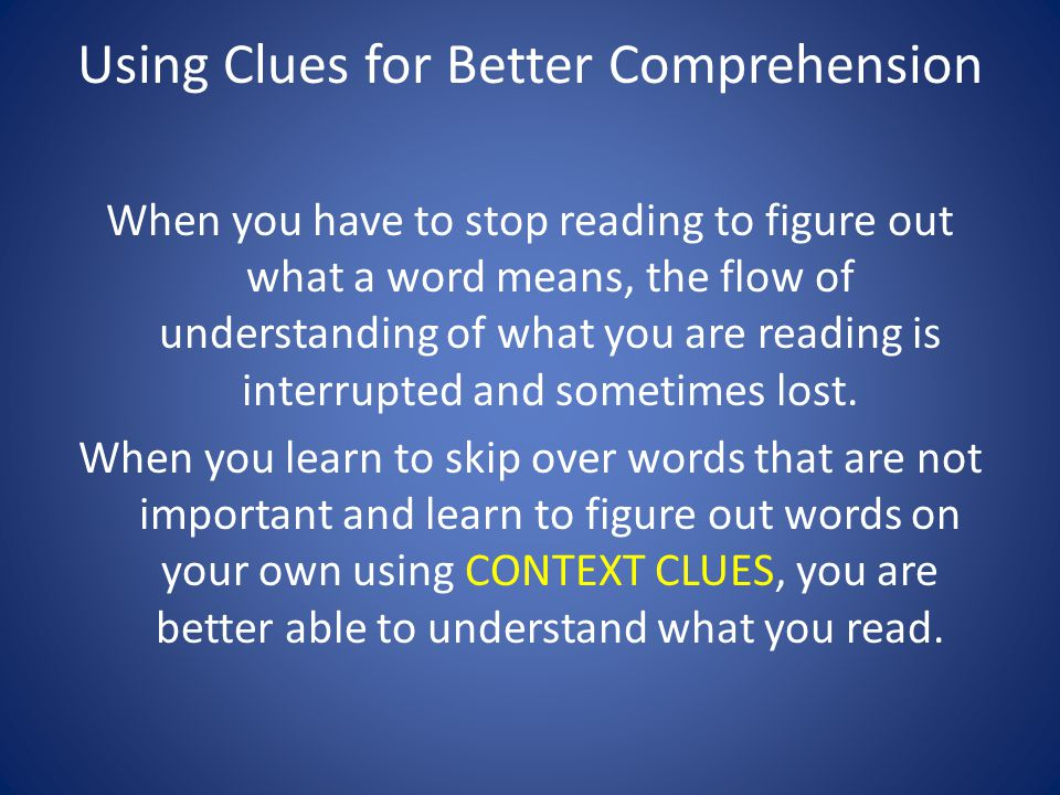 Using Clues for Better Comprehension When you have to stop reading to figure out what a word means, the flow of understanding of what you are reading is interrupted and sometimes lost.