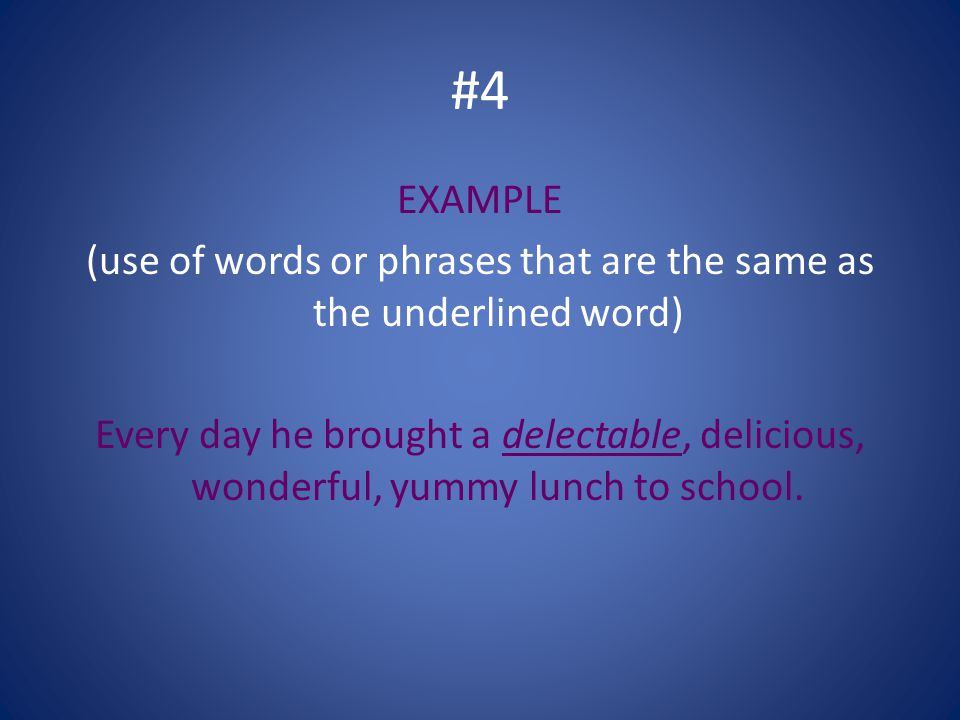 #4 EXAMPLE (use of words or phrases that are the same as the underlined word) Every day he brought a delectable, delicious, wonderful, yummy lunch to school.