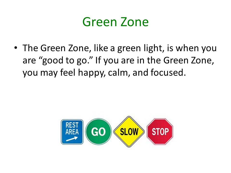 Green Zone The Green Zone, like a green light, is when you are good to go. If you are in the Green Zone, you may feel happy, calm, and focused.