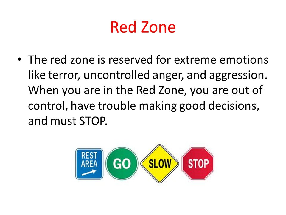 Red Zone The red zone is reserved for extreme emotions like terror, uncontrolled anger, and aggression.