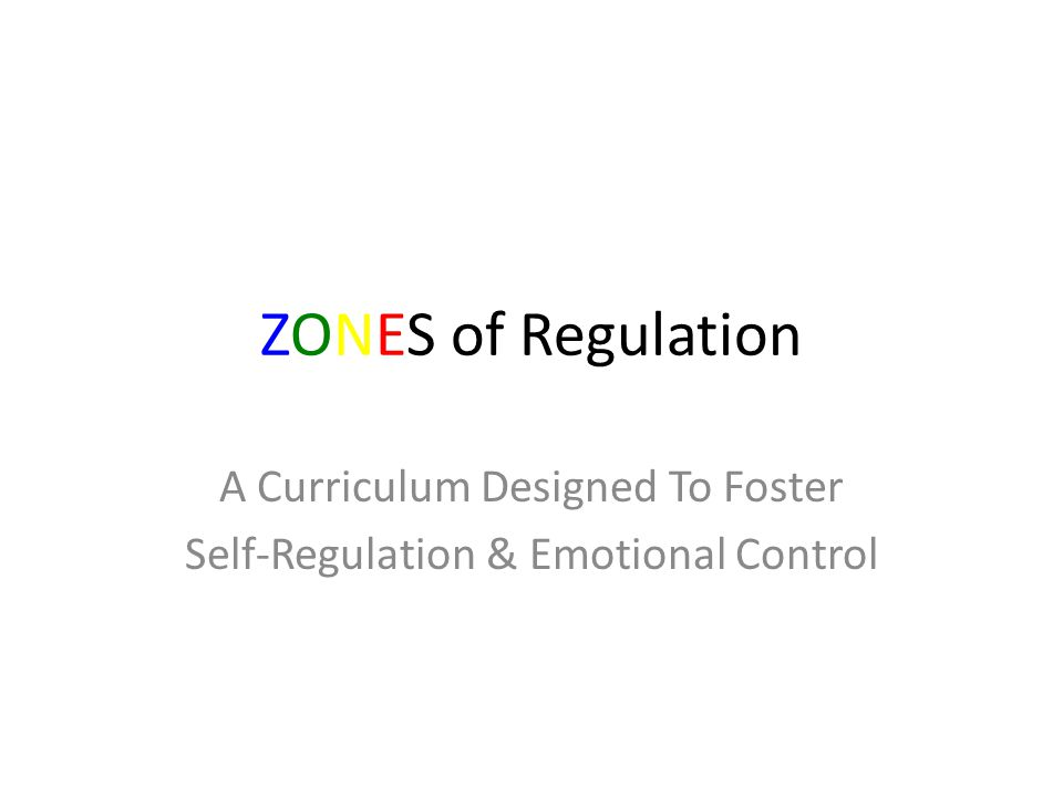 ZONES of Regulation A Curriculum Designed To Foster Self-Regulation & Emotional Control