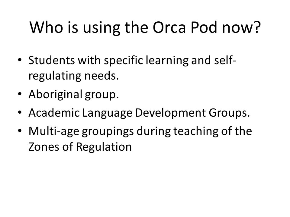 Who is using the Orca Pod now. Students with specific learning and self- regulating needs.