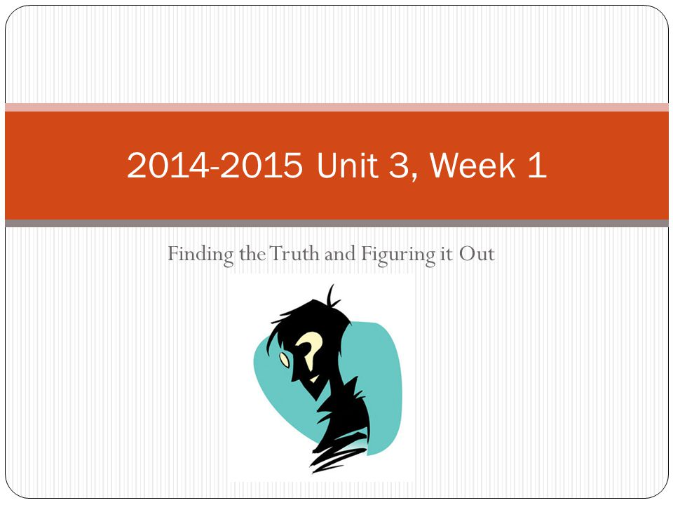 Finding the Truth and Figuring it Out 2014-2015 Unit 3, Week 1