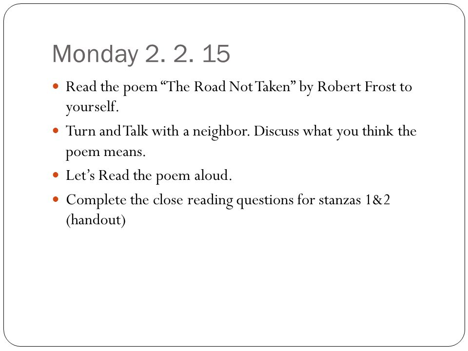 "Monday 2. 2. 15 Read the poem ""The Road Not Taken"" by Robert Frost to yourself. Turn and Talk with a neighbor. Discuss what you think the poem means."