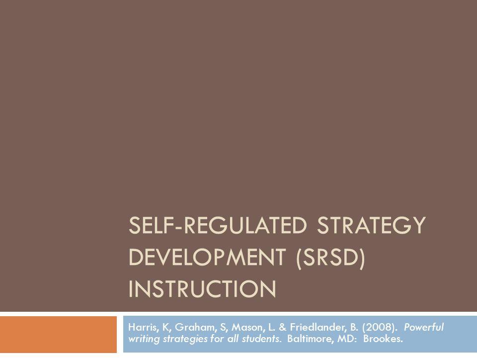 SELF-REGULATED STRATEGY DEVELOPMENT (SRSD) INSTRUCTION Harris, K, Graham, S, Mason, L. & Friedlander, B. (2008). Powerful writing strategies for all s