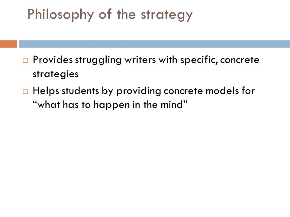 """Philosophy of the strategy  Provides struggling writers with specific, concrete strategies  Helps students by providing concrete models for """"what ha"""
