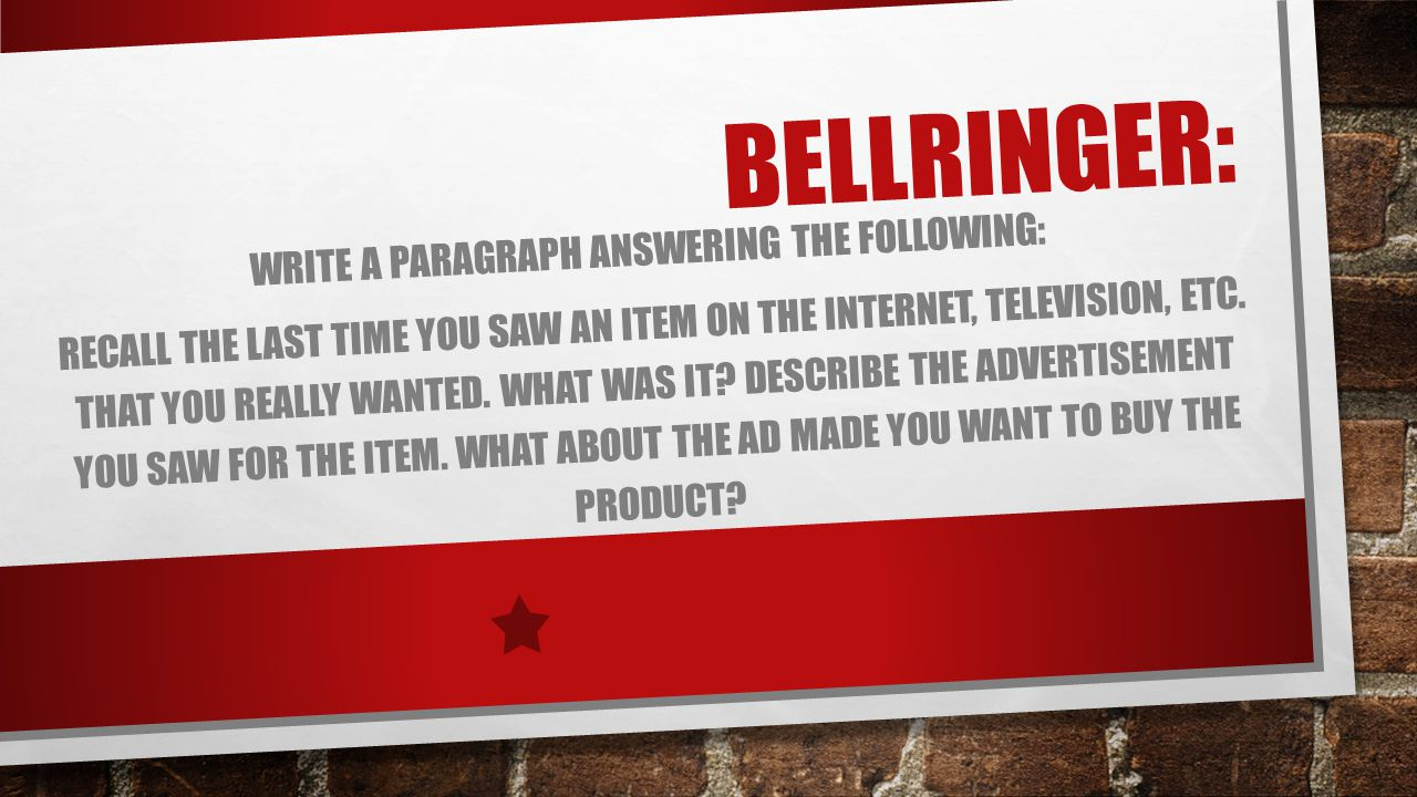 BELLRINGER: WRITE A PARAGRAPH ANSWERING THE FOLLOWING: RECALL THE LAST TIME YOU SAW AN ITEM ON THE INTERNET, TELEVISION, ETC.