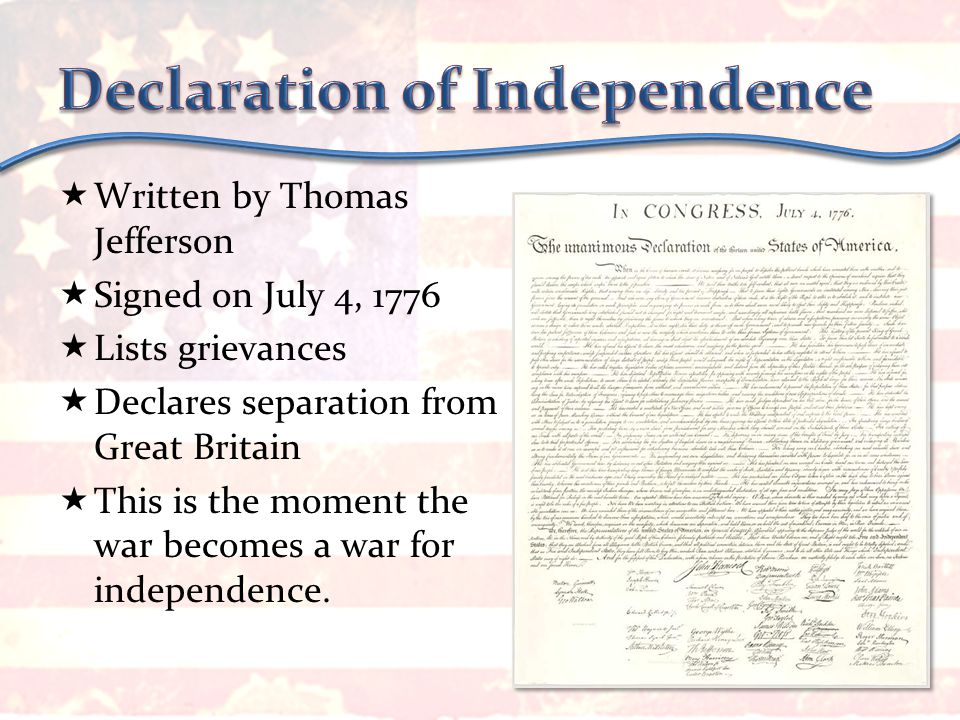  Written by Thomas Jefferson  Signed on July 4, 1776  Lists grievances  Declares separation from Great Britain  This is the moment the war becomes a war for independence.