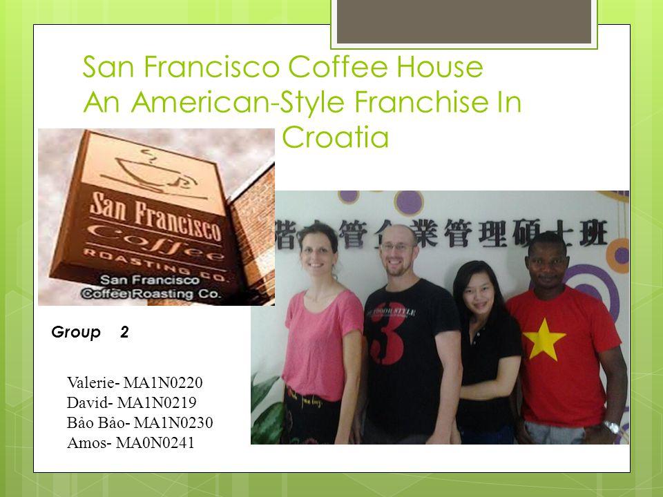 San Francisco Coffee House An American-Style Franchise In Croatia Valerie- MA1N0220 David- MA1N0219 Bảo Bảo- MA1N0230 Amos- MA0N0241 Group 2