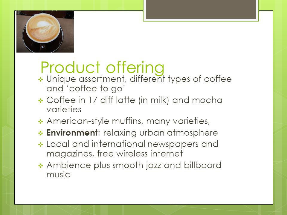 Product offering  Unique assortment, different types of coffee and 'coffee to go'  Coffee in 17 diff latte (in milk) and mocha varieties  American-style muffins, many varieties,  Environment : relaxing urban atmosphere  Local and international newspapers and magazines, free wireless internet  Ambience plus smooth jazz and billboard music