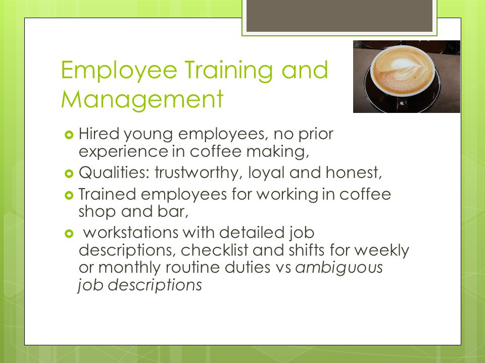 Employee Training and Management  Hired young employees, no prior experience in coffee making,  Qualities: trustworthy, loyal and honest,  Trained employees for working in coffee shop and bar,  workstations with detailed job descriptions, checklist and shifts for weekly or monthly routine duties vs ambiguous job descriptions
