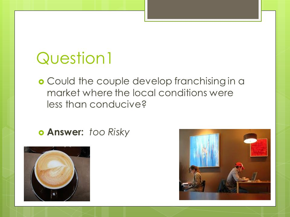 Question1  Could the couple develop franchising in a market where the local conditions were less than conducive.
