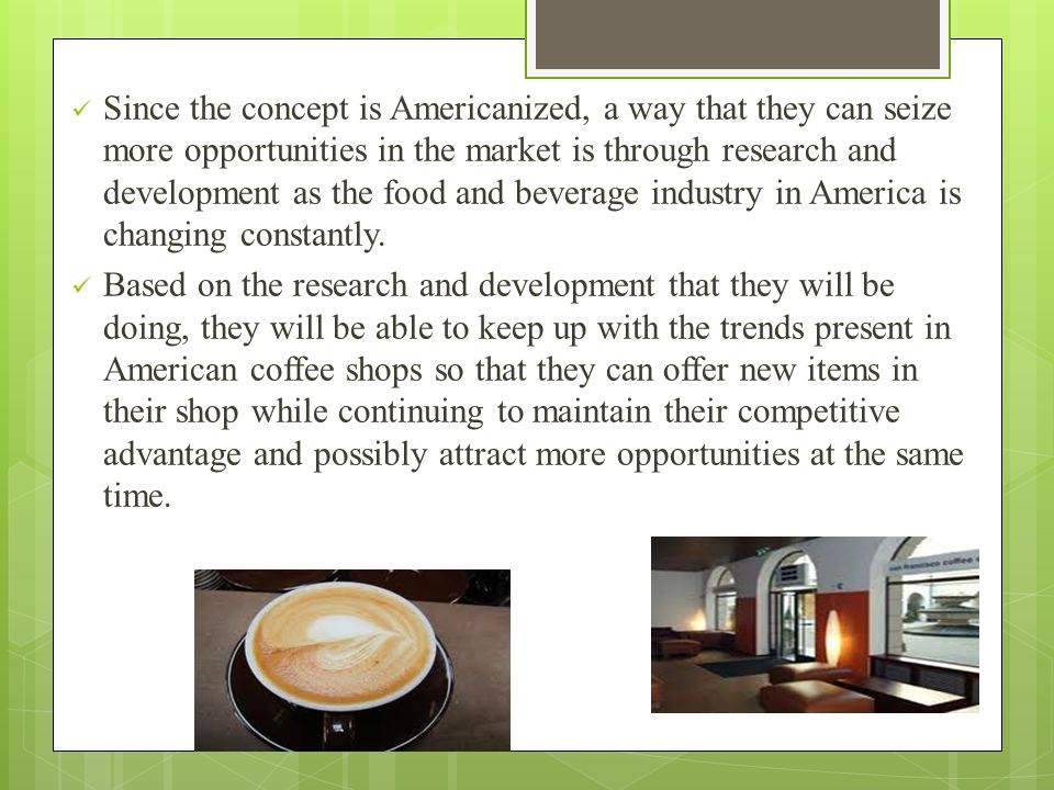 Since the concept is Americanized, a way that they can seize more opportunities in the market is through research and development as the food and beverage industry in America is changing constantly.