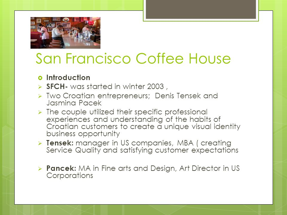  Introduction  SFCH- was started in winter 2003,  Two Croatian entrepreneurs; Denis Tensek and Jasmina Pacek  The couple utilized their specific professional experiences and understanding of the habits of Croatian customers to create a unique visual identity business opportunity  Tensek: manager in US companies, MBA ( creating Service Quality and satisfying customer expectations  Pancek: MA in Fine arts and Design, Art Director in US Corporations