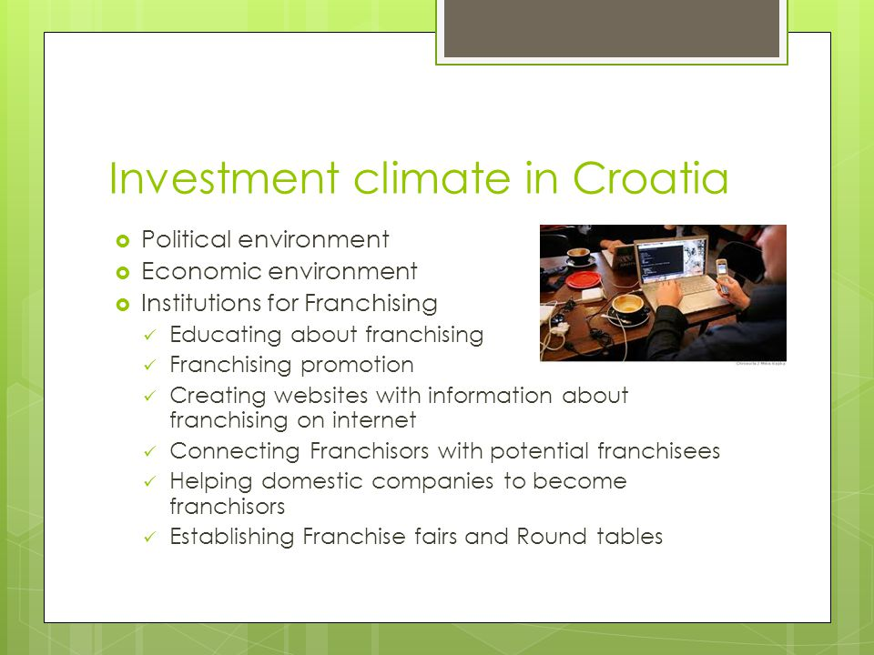 shortcomings  Not enough information about franchising; low entrepreneurial and institutional awareness of franchising  No well established support organizations for the development of franchise networks in Croatia (2 centers only)  No significant support from financial institutions; banks reluctant to take the risk,  Company –SFCH- was young and unproven in other locations