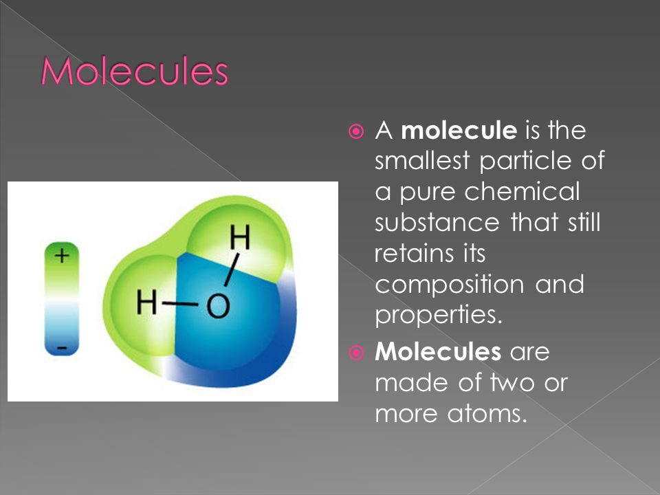  A molecule is the smallest particle of a pure chemical substance that still retains its composition and properties.