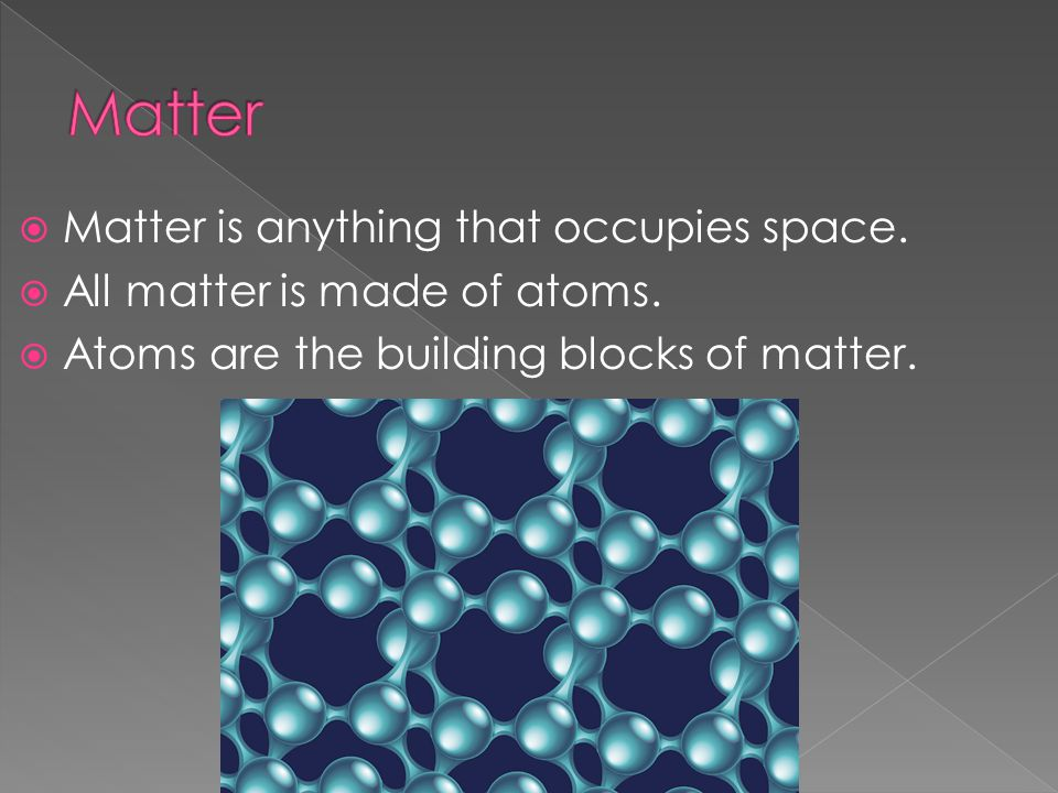  Matter is anything that occupies space.  All matter is made of atoms.