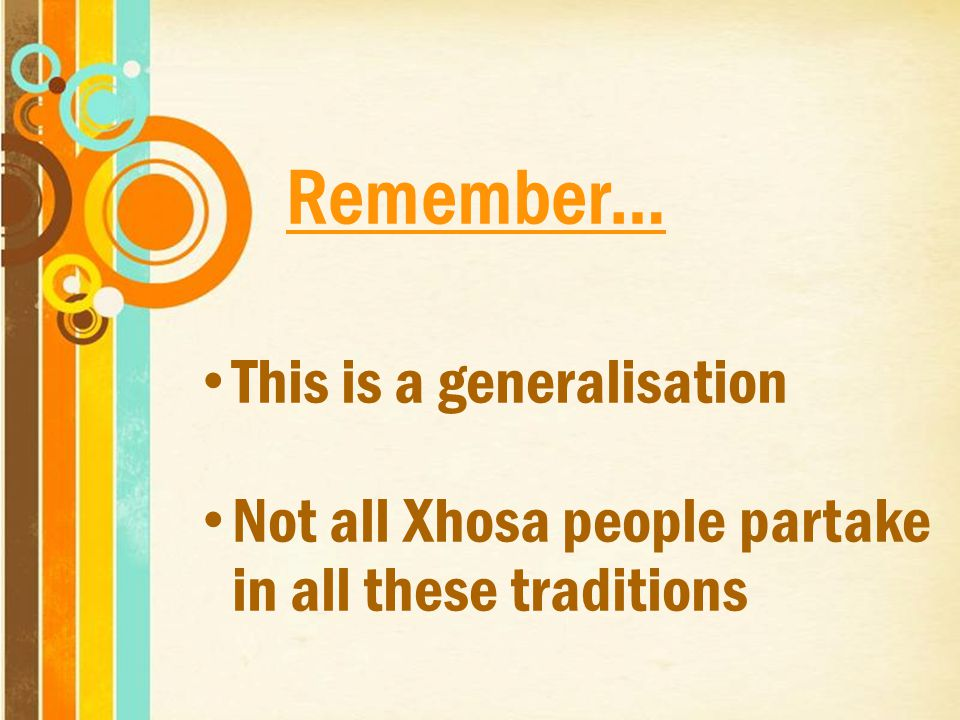 Remember… This is a generalisation Not all Xhosa people partake in all these traditions