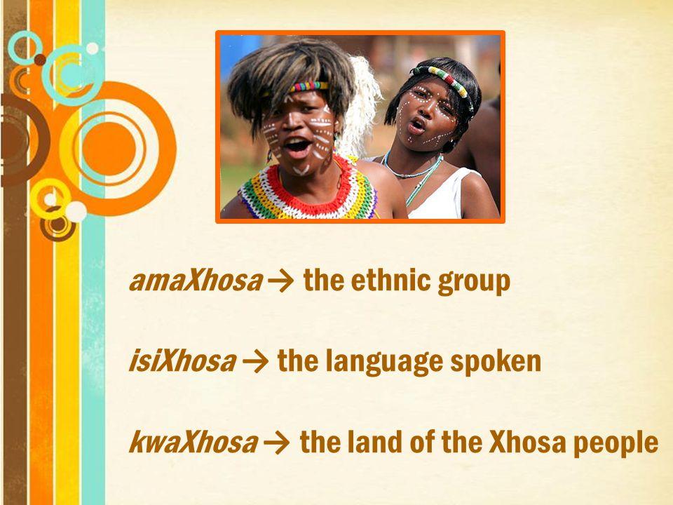 amaXhosa → the ethnic group isiXhosa → the language spoken kwaXhosa → the land of the Xhosa people