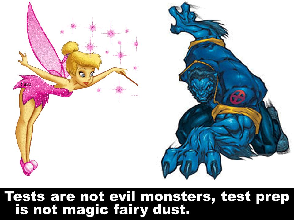 Tests are not evil monsters, test prep is not magic fairy dust. Kill the Monsters and Fairies
