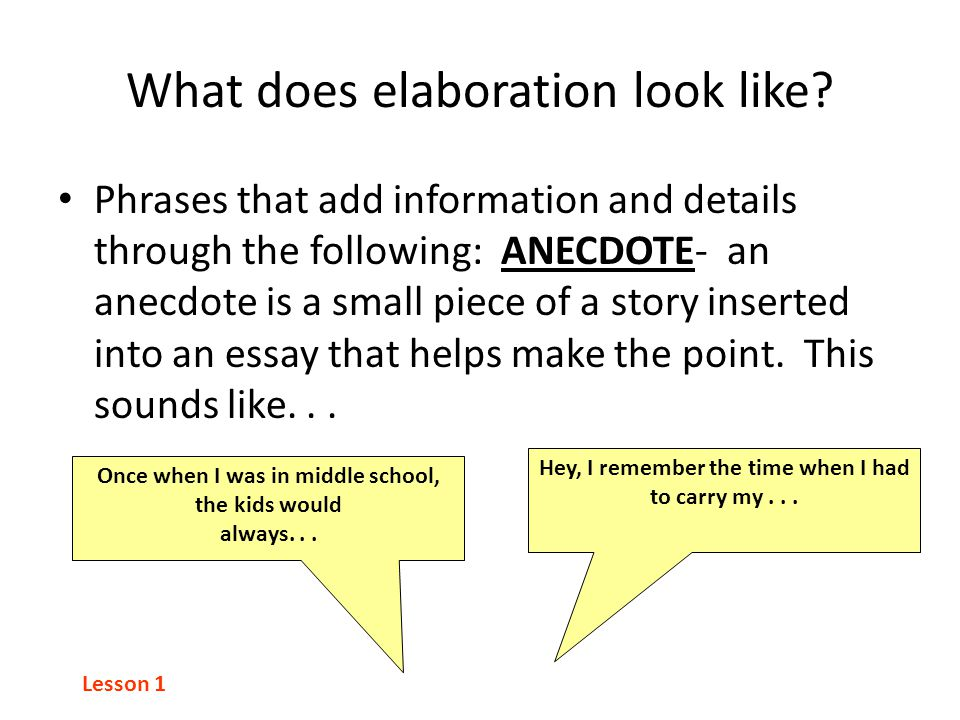 What does elaboration look like? Phrases that add information and details through the following: ANECDOTE- an anecdote is a small piece of a story ins