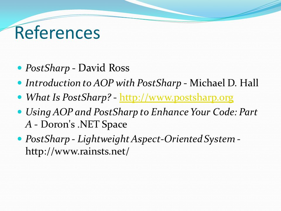 References PostSharp - David Ross Introduction to AOP with PostSharp - Michael D.