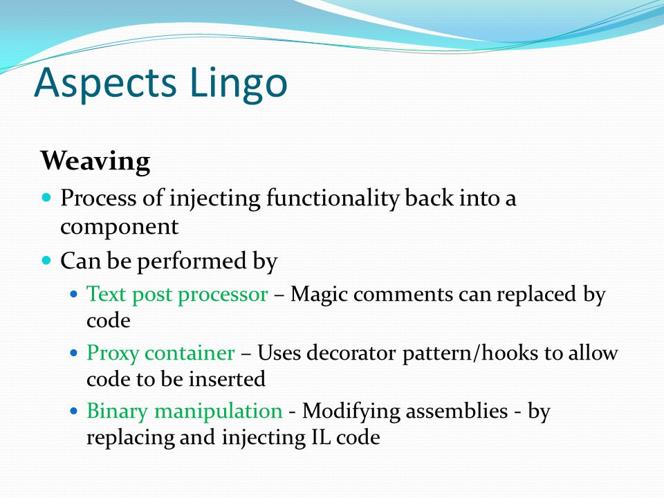 Aspects Lingo Weaving Process of injecting functionality back into a component Can be performed by Text post processor – Magic comments can replaced by code Proxy container – Uses decorator pattern/hooks to allow code to be inserted Binary manipulation - Modifying assemblies - by replacing and injecting IL code