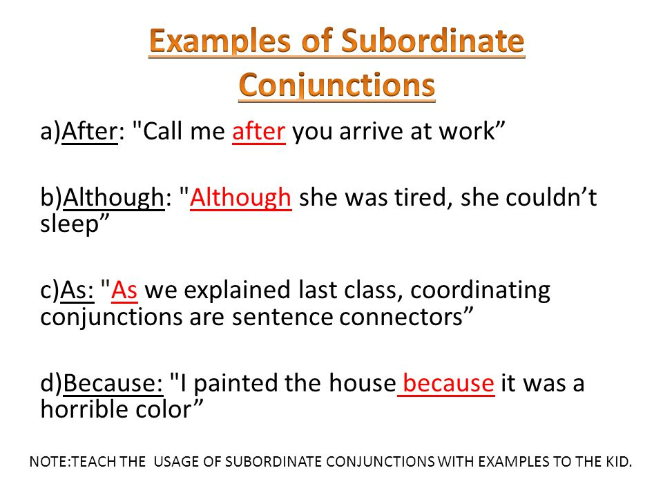 a)After: Call me after you arrive at work b)Although: Although she was tired, she couldn't sleep c)As: As we explained last class, coordinating conjunctions are sentence connectors d)Because: I painted the house because it was a horrible color NOTE:TEACH THE USAGE OF SUBORDINATE CONJUNCTIONS WITH EXAMPLES TO THE KID.