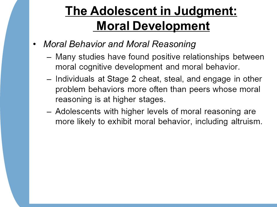 The Adolescent in Judgment: Moral Development Moral Behavior and Moral Reasoning –Many studies have found positive relationships between moral cognitive development and moral behavior.
