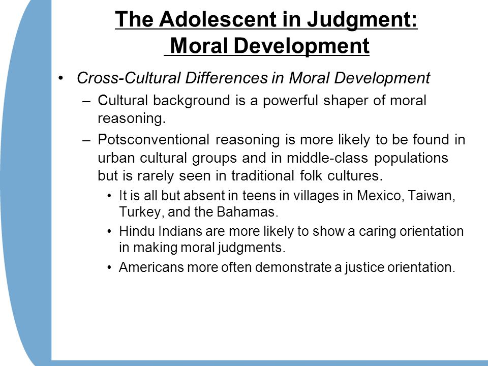 The Adolescent in Judgment: Moral Development Cross-Cultural Differences in Moral Development –Cultural background is a powerful shaper of moral reasoning.