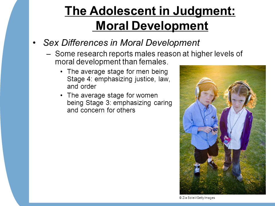 The Adolescent in Judgment: Moral Development Sex Differences in Moral Development –Some research reports males reason at higher levels of moral development than females.