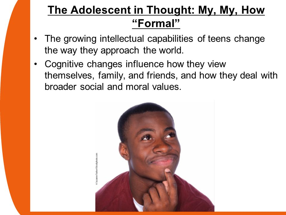 The Adolescent in Thought: My, My, How Formal The growing intellectual capabilities of teens change the way they approach the world.