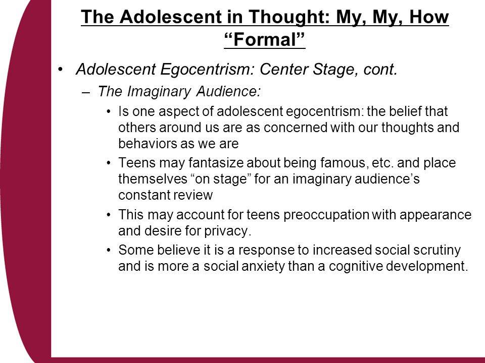 The Adolescent in Thought: My, My, How Formal Adolescent Egocentrism: Center Stage, cont.